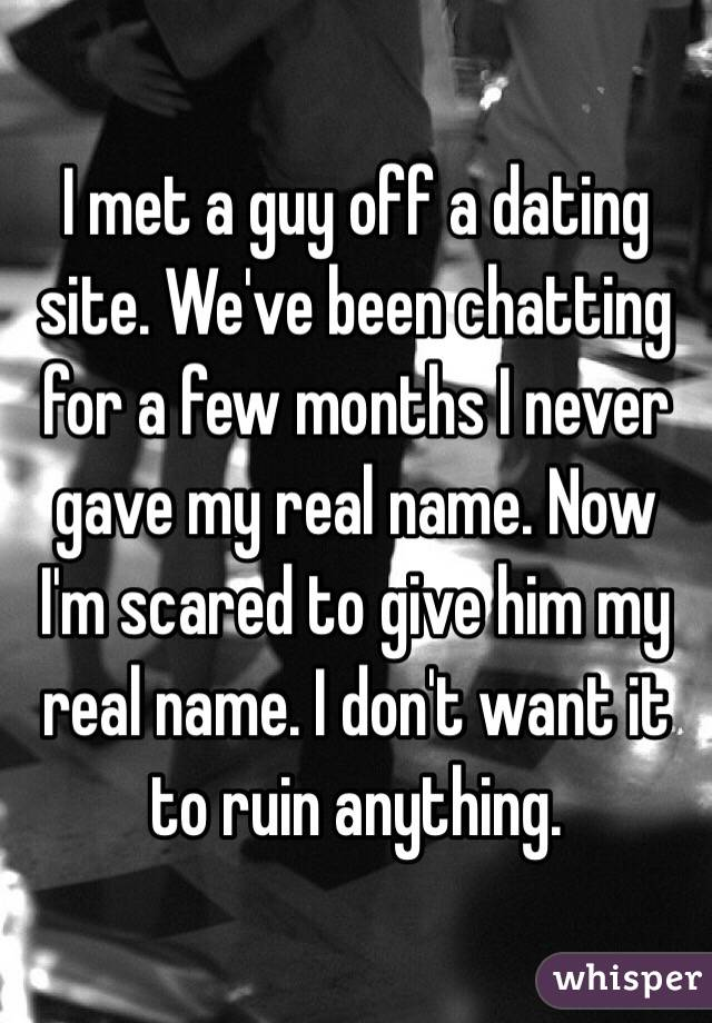 I met a guy off a dating site. We've been chatting for a few months I never gave my real name. Now I'm scared to give him my real name. I don't want it to ruin anything.