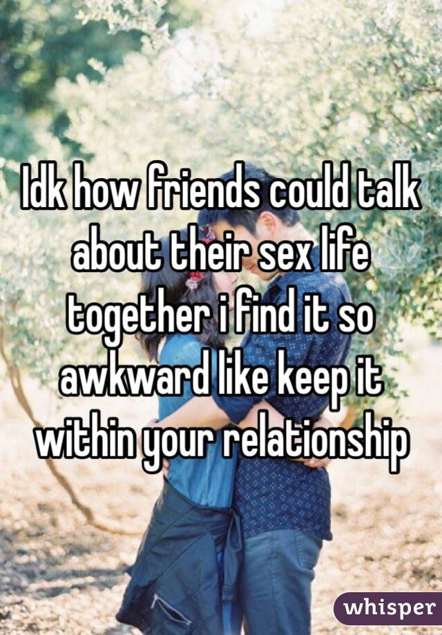 Idk how friends could talk about their sex life together i find it so awkward like keep it within your relationship