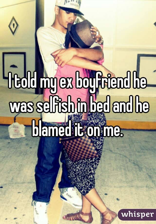 I told my ex boyfriend he was selfish in bed and he blamed it on me.