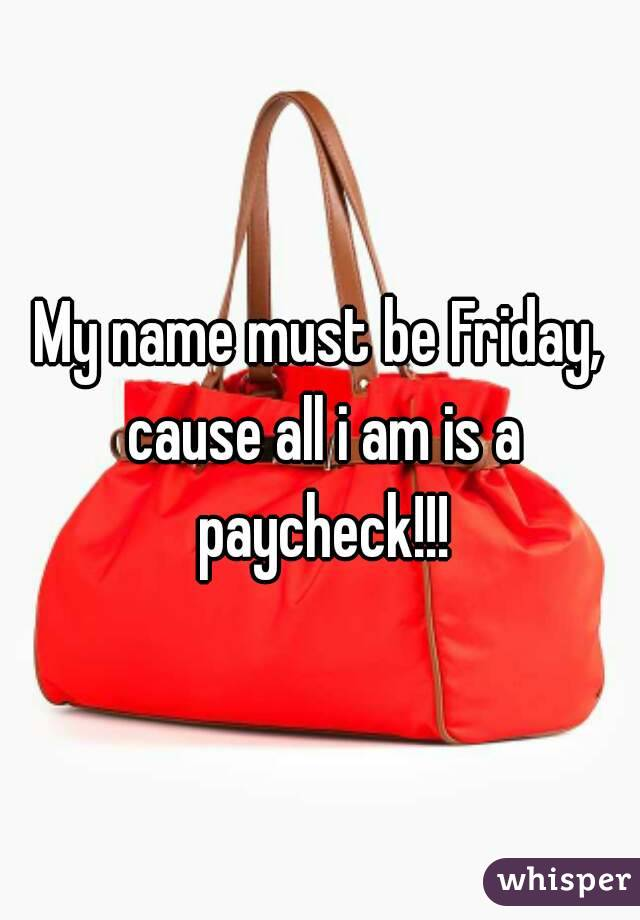 My name must be Friday, cause all i am is a paycheck!!!