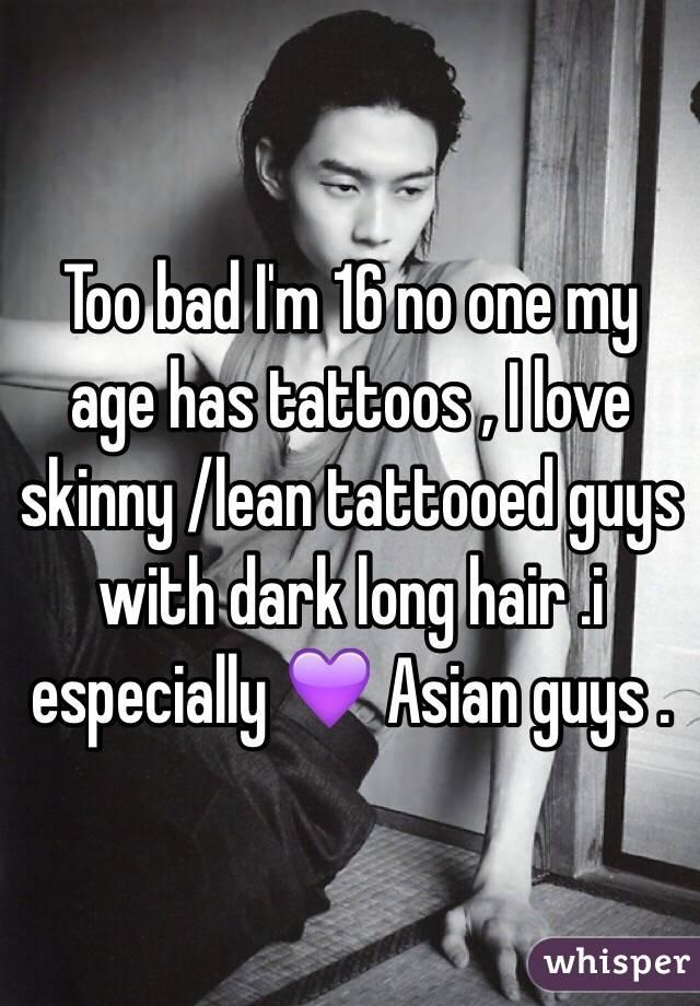 Too bad I'm 16 no one my age has tattoos , I love skinny /lean tattooed guys with dark long hair .i especially 💜 Asian guys .