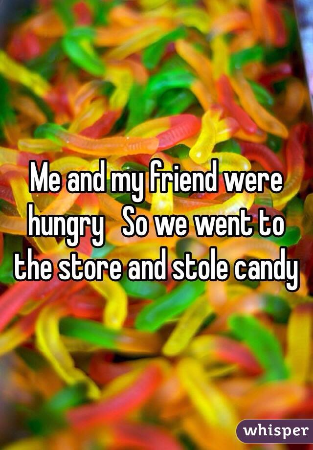 Me and my friend were hungry   So we went to the store and stole candy