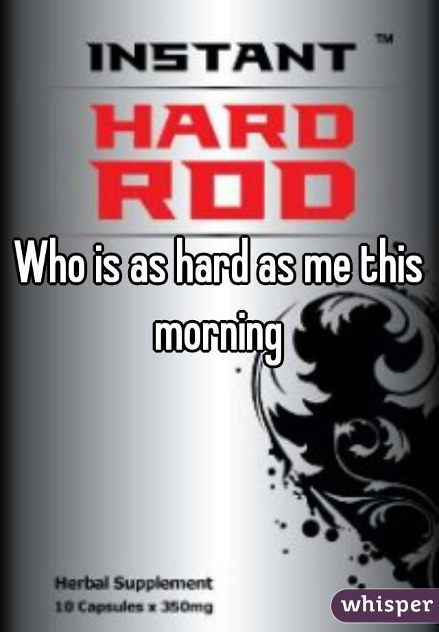 Who is as hard as me this morning