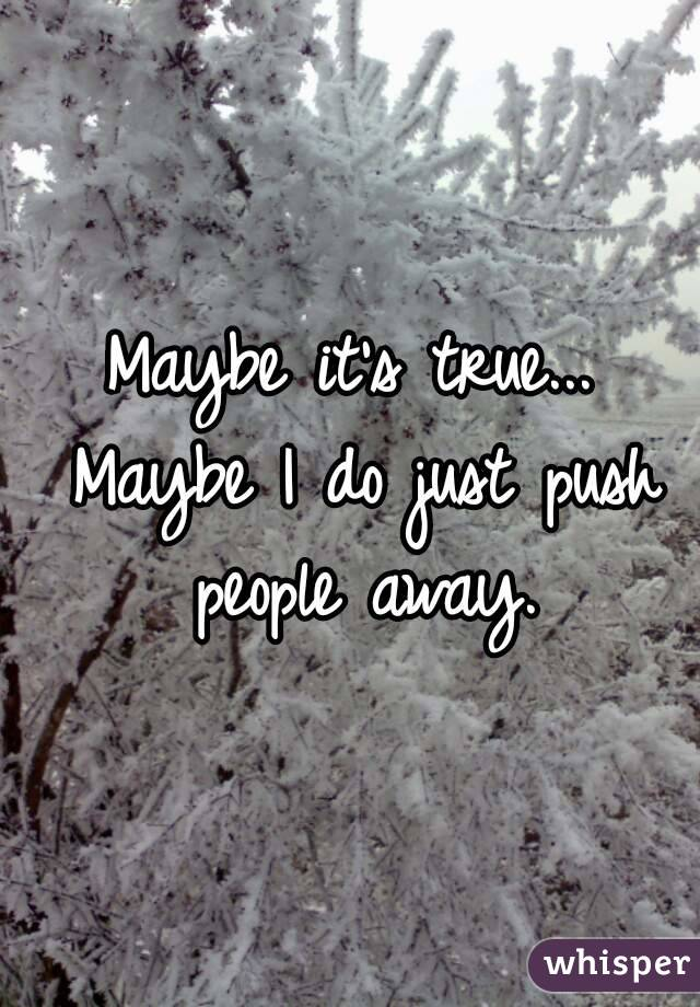 Maybe it's true... Maybe I do just push people away.