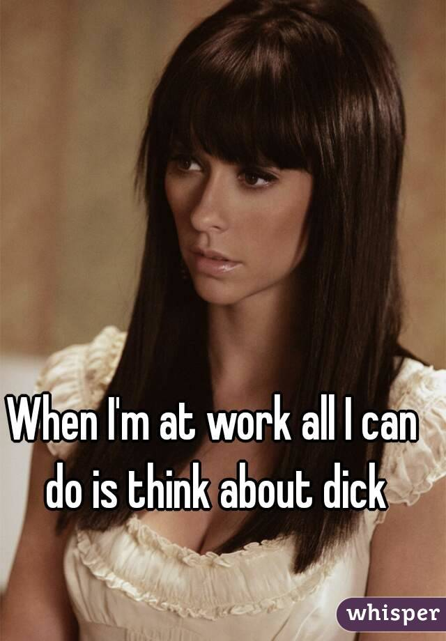 When I'm at work all I can do is think about dick