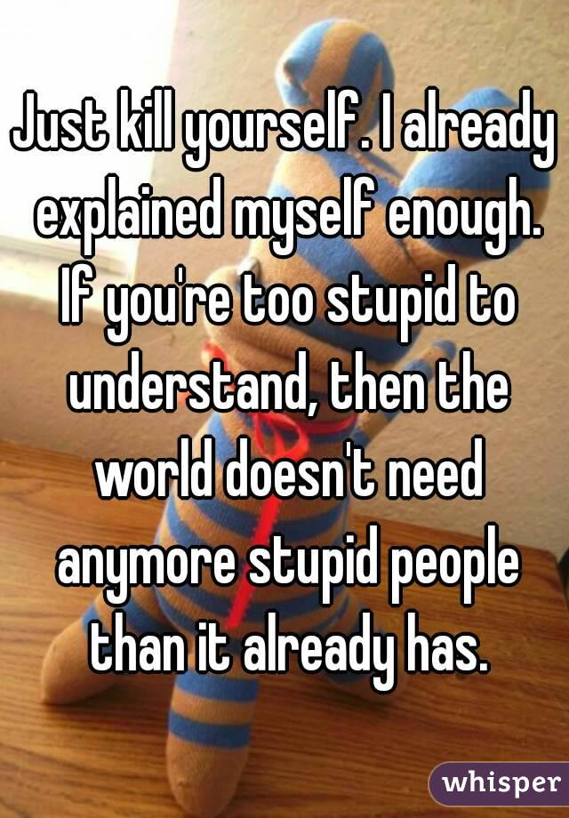 Just kill yourself. I already explained myself enough. If you're too stupid to understand, then the world doesn't need anymore stupid people than it already has.