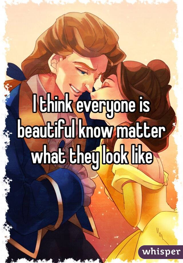 I think everyone is beautiful know matter what they look like