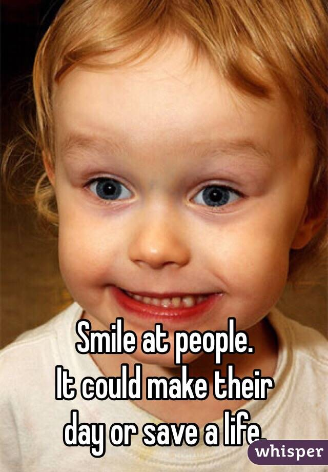 Smile at people.  It could make their  day or save a life.