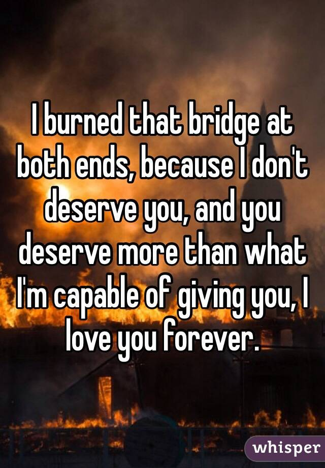 I burned that bridge at both ends, because I don't deserve you, and you deserve more than what I'm capable of giving you, I love you forever.