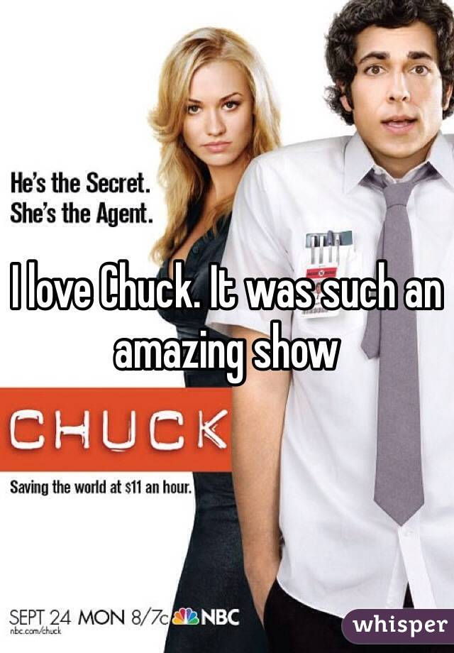 I love Chuck. It was such an amazing show