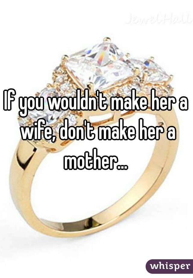 If you wouldn't make her a wife, don't make her a mother...