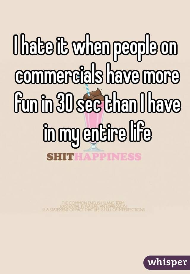 I hate it when people on commercials have more fun in 30 sec than I have in my entire life