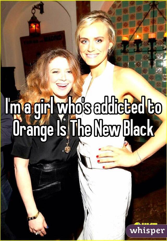 I'm a girl who's addicted to Orange Is The New Black