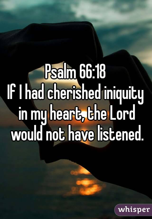 Psalm 66:18 If I had cherished iniquity in my heart, the Lord would not have listened.