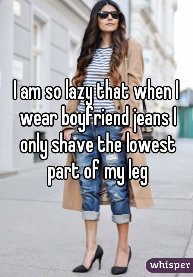 I am so lazy that when I wear boyfriend jeans I only shave the lowest part of my leg