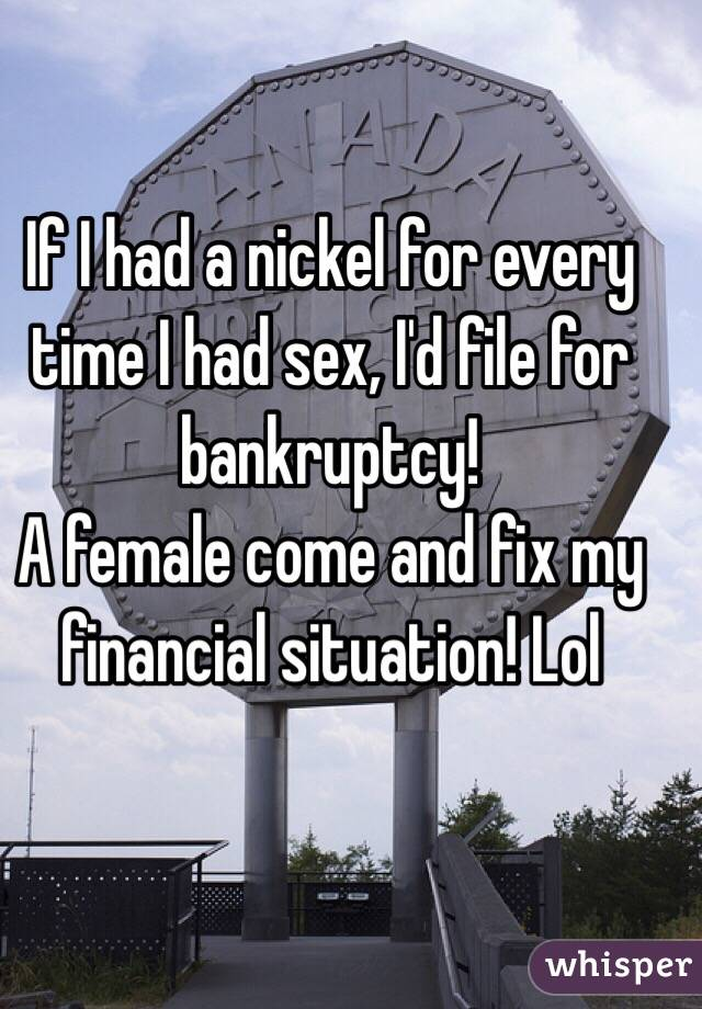 If I had a nickel for every time I had sex, I'd file for bankruptcy!  A female come and fix my financial situation! Lol