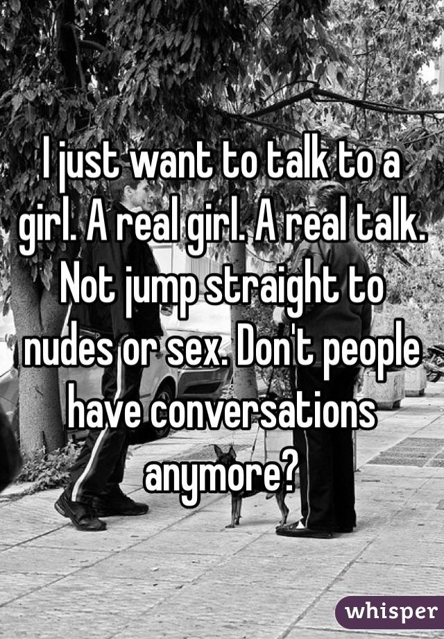 I just want to talk to a girl. A real girl. A real talk. Not jump straight to nudes or sex. Don't people have conversations anymore?