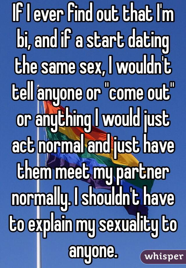"If I ever find out that I'm bi, and if a start dating the same sex, I wouldn't tell anyone or ""come out"" or anything I would just act normal and just have them meet my partner normally. I shouldn't have to explain my sexuality to anyone."