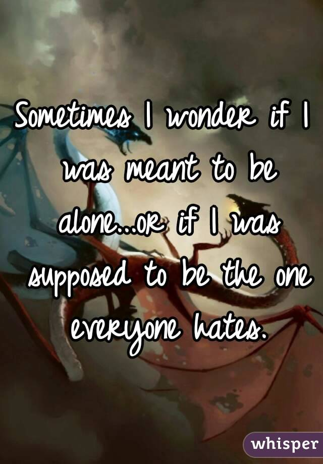 Sometimes I wonder if I was meant to be alone...or if I was supposed to be the one everyone hates.