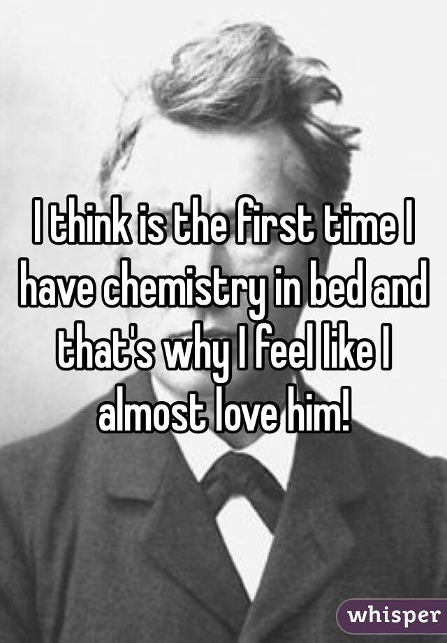 I think is the first time I have chemistry in bed and that's why I feel like I almost love him!