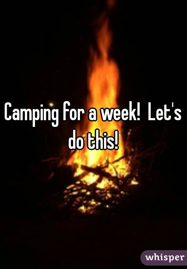 Camping for a week!  Let's do this!