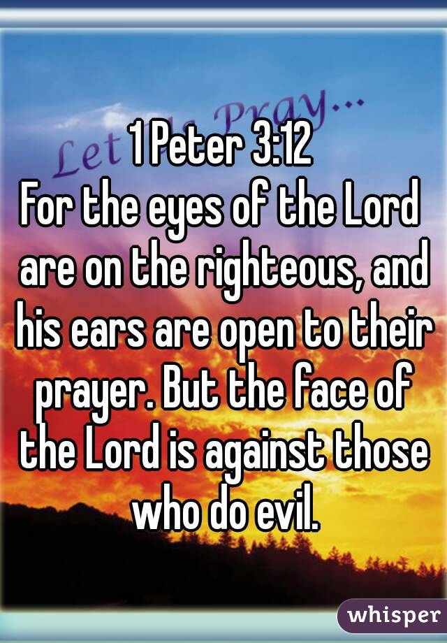 1 Peter 3:12 For the eyes of the Lord are on the righteous, and his ears are open to their prayer. But the face of the Lord is against those who do evil.
