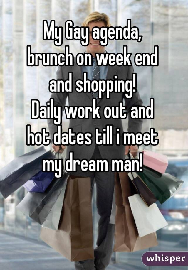 My Gay agenda,  brunch on week end  and shopping! Daily work out and hot dates till i meet my dream man!