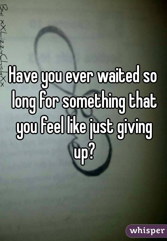 Have you ever waited so long for something that you feel like just giving up?