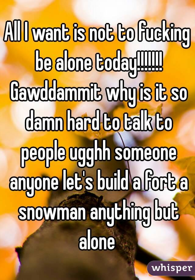 All I want is not to fucking be alone today!!!!!!! Gawddammit why is it so damn hard to talk to people ugghh someone anyone let's build a fort a snowman anything but alone