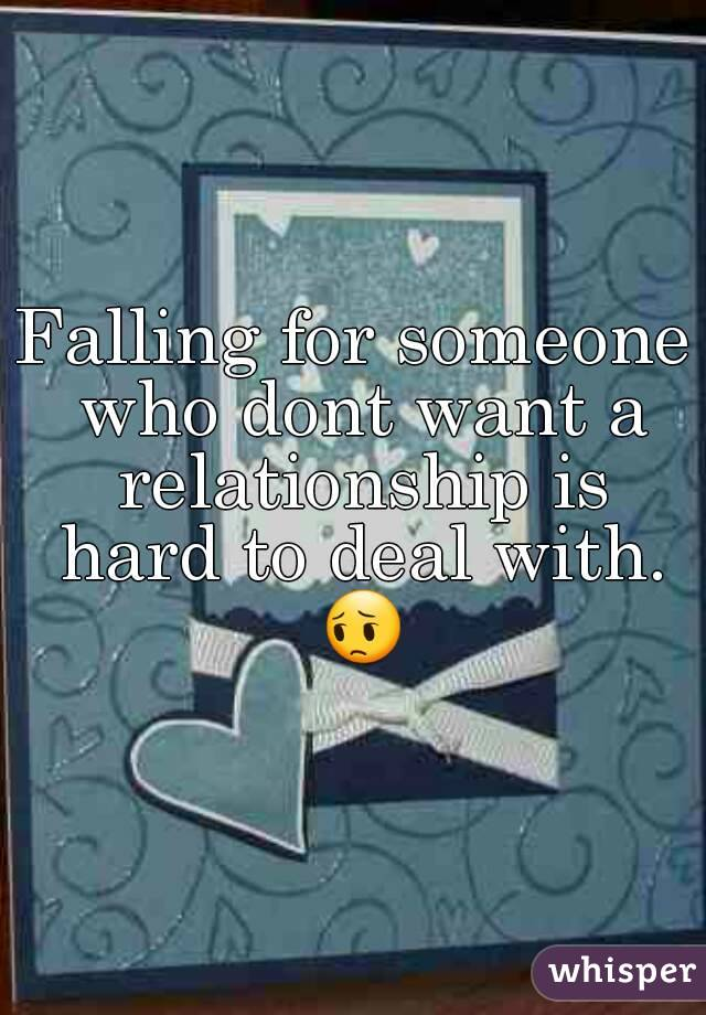 Falling for someone who dont want a relationship is hard to deal with. 😔