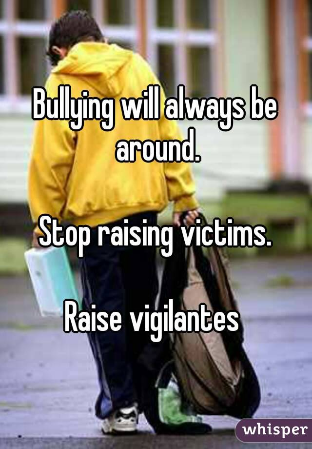 Bullying will always be around.  Stop raising victims.  Raise vigilantes