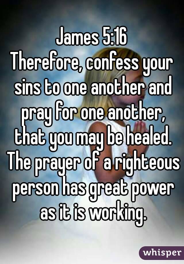 James 5:16 Therefore, confess your sins to one another and pray for one another, that you may be healed. The prayer of a righteous person has great power as it is working.