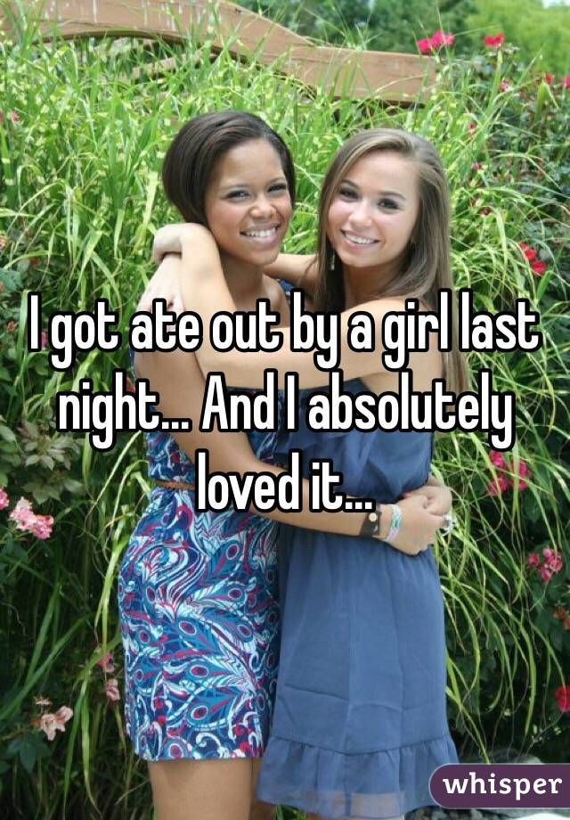 I got ate out by a girl last night... And I absolutely loved it...