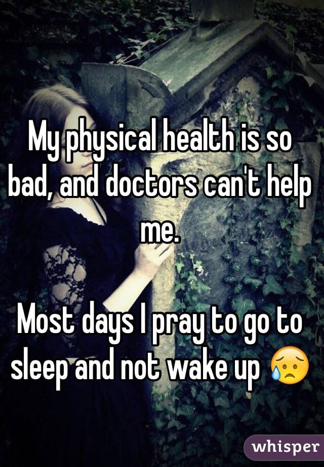 My physical health is so bad, and doctors can't help me.   Most days I pray to go to sleep and not wake up 😥
