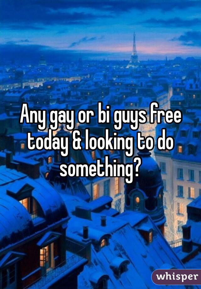 Any gay or bi guys free today & looking to do something?