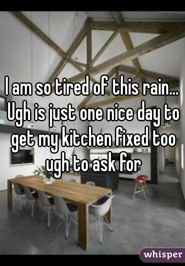 I am so tired of this rain... Ugh is just one nice day to get my kitchen fixed too ugh to ask for