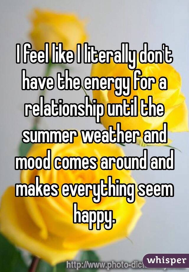 I feel like I literally don't have the energy for a relationship until the summer weather and mood comes around and makes everything seem happy.