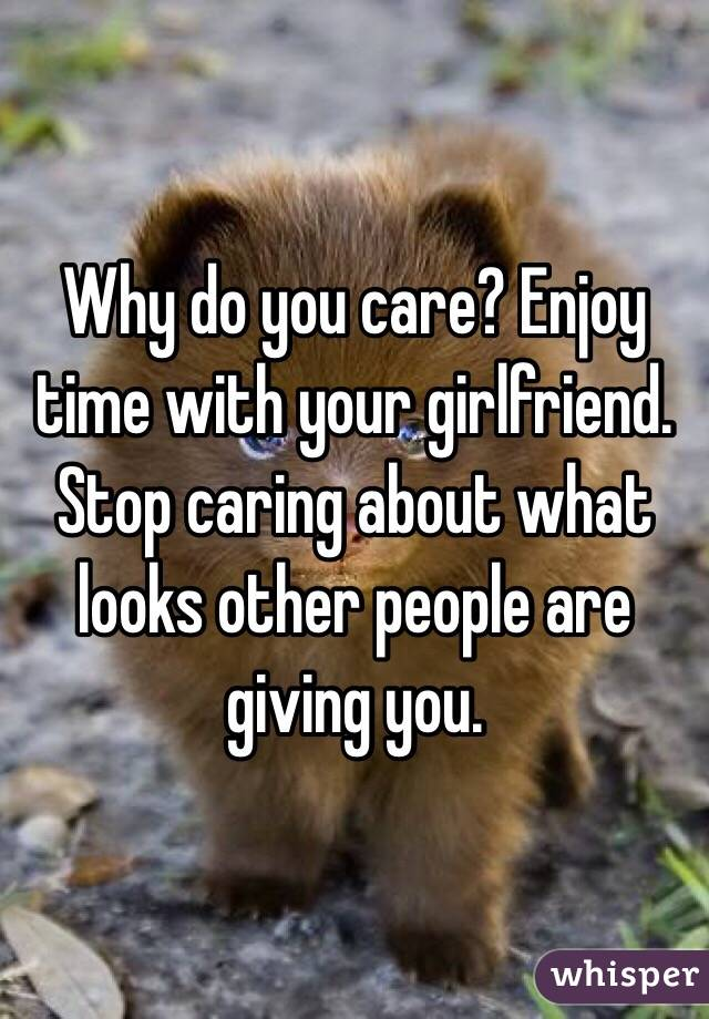 Why do you care? Enjoy time with your girlfriend. Stop caring about what looks other people are giving you.