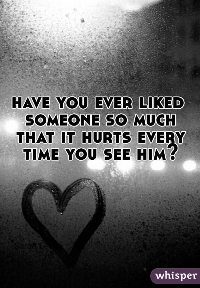 have you ever liked someone so much that it hurts every time you see him?