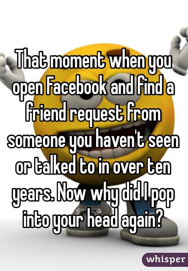 That moment when you open Facebook and find a friend request from someone you haven't seen or talked to in over ten years. Now why did I pop into your head again?