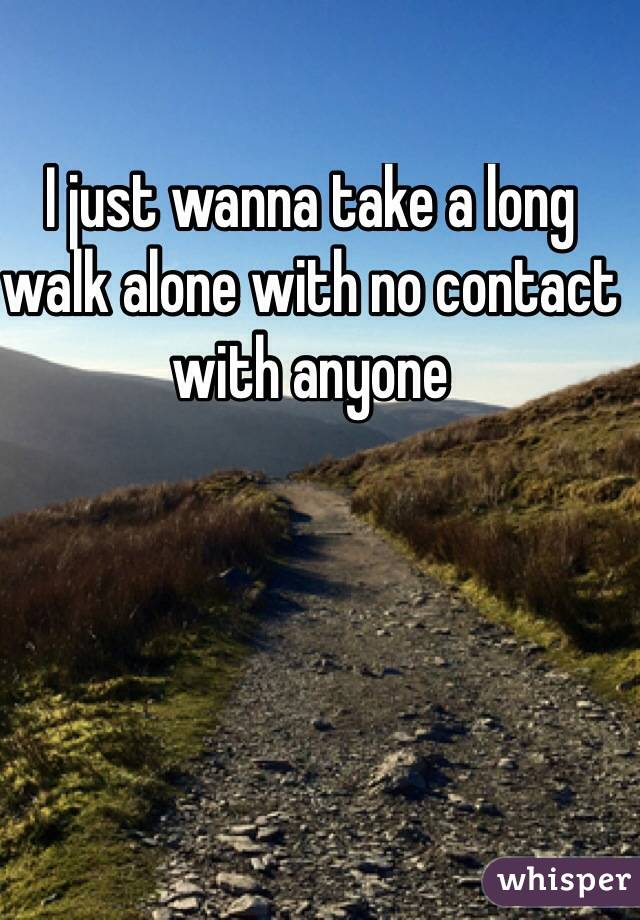 I just wanna take a long walk alone with no contact with anyone
