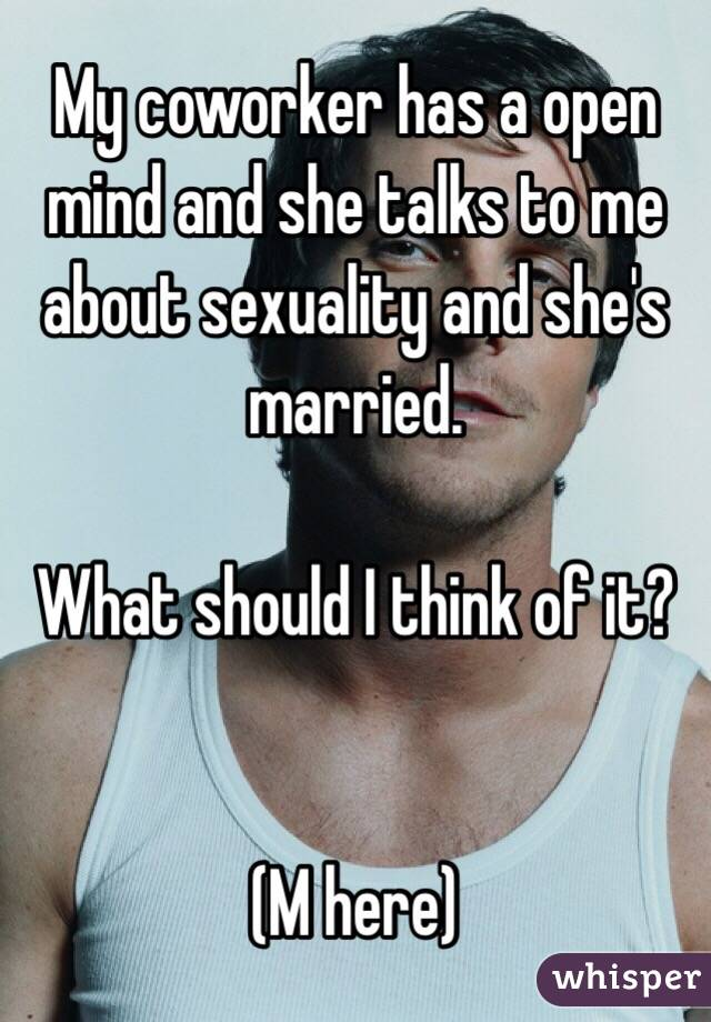 My coworker has a open mind and she talks to me about sexuality and she's married.   What should I think of it?   (M here)