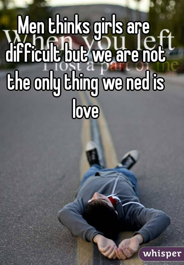 Men thinks girls are difficult but we are not the only thing we ned is love