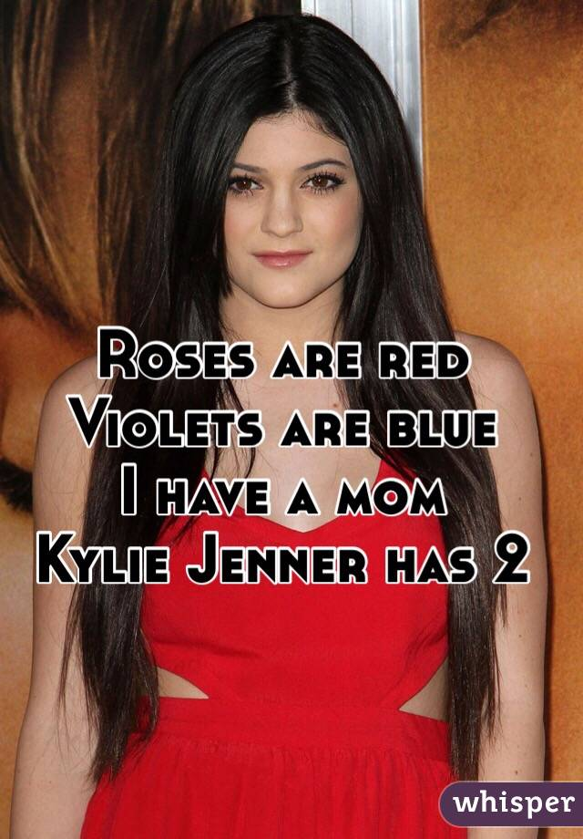 Roses are red Violets are blue I have a mom Kylie Jenner has 2