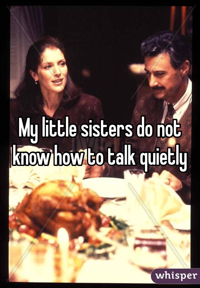 My little sisters do not know how to talk quietly