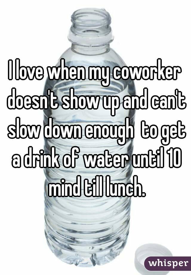 I love when my coworker doesn't show up and can't slow down enough  to get a drink of water until 10 mind till lunch.