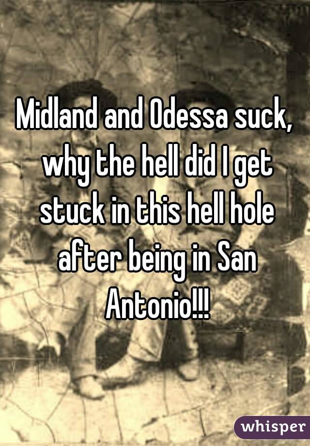 Midland and Odessa suck, why the hell did I get stuck in this hell hole after being in San Antonio!!!