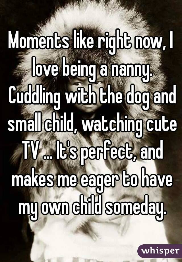 Moments like right now, I love being a nanny. Cuddling with the dog and small child, watching cute TV ... It's perfect, and makes me eager to have my own child someday.