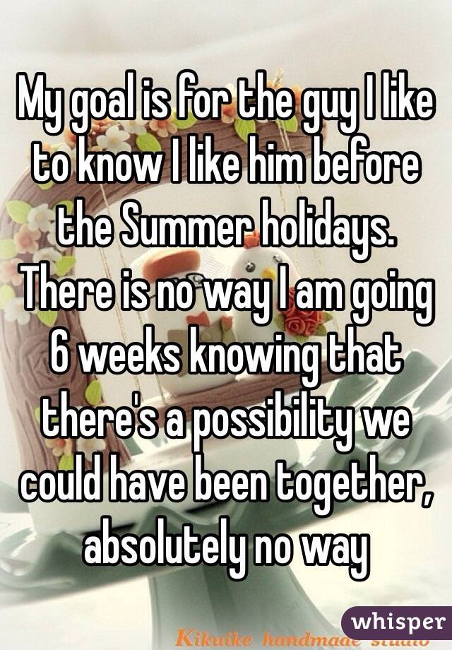 My goal is for the guy I like to know I like him before the Summer holidays. There is no way I am going 6 weeks knowing that there's a possibility we could have been together, absolutely no way