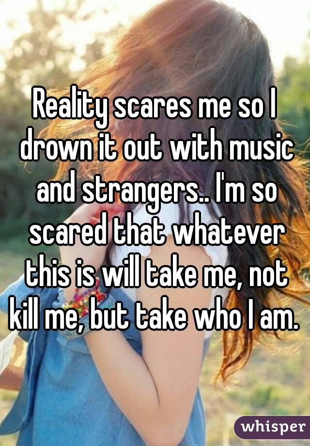 Reality scares me so I drown it out with music and strangers.. I'm so scared that whatever this is will take me, not kill me, but take who I am.